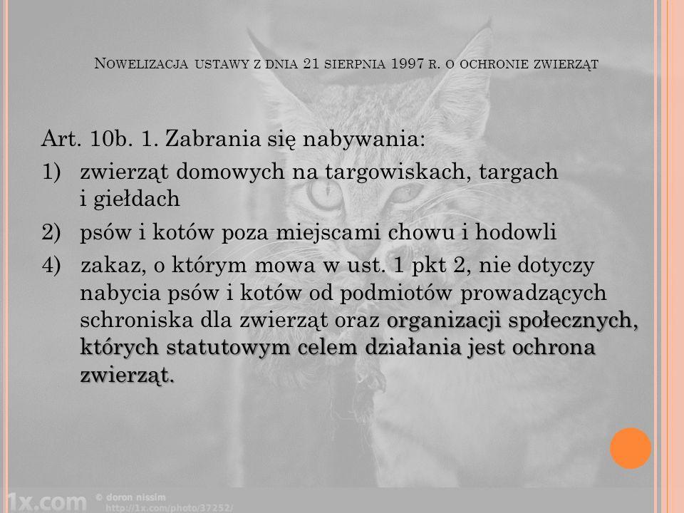 N OWELIZACJA USTAWY Z DNIA 21 SIERPNIA 1997 R. O OCHRONIE ZWIERZĄT Art. 10b. 1. Zabrania się nabywania: 1)zwierząt domowych na targowiskach, targach i
