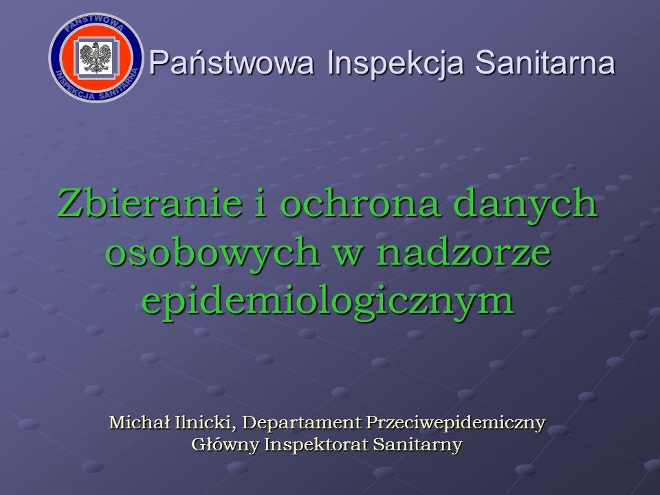 Państwowa Inspekcja Sanitarna Zbieranie i ochrona danych osobowych w nadzorze epidemiologicznym Michał Ilnicki, Departament Przeciwepidemiczny Główny
