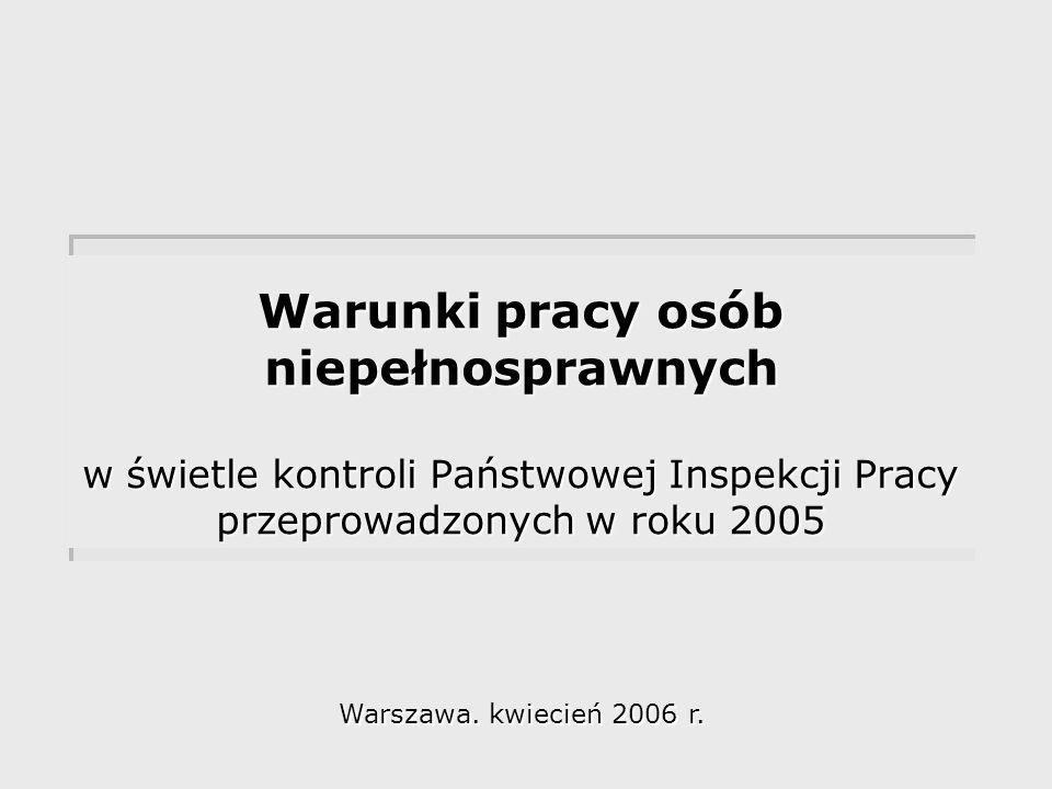 Warunki pracy osób niepełnosprawnych w świetle kontroli Państwowej Inspekcji Pracy przeprowadzonych w roku 2005 Warszawa.