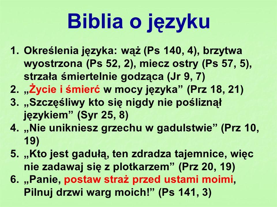 Zalecenia Biblii o języku 1.A powiadam wam: Z każdego bezużytecznego słowa, które wypowiedzą ludzie, zdadzą sprawę w dzień sądu (Mt 12, 35) 2.A teraz odrzućcie i wy to wszystko: gniew, zapalczywość, złość, bluźnierstwo i nieprzyzwoite słowa z ust waszych (Kol 3, 8) 3.Mowa wasza, zawsze miła, niech będzie zaprawiona solą, tak byście wiedzieli, jak należy każdemu odpowiadać (Kol 4, 6) 4.Kto bowiem chce miłować życie i oglądać dni szczęśliwe, niech wstrzyma język od złego i wargi - aby nie mówić podstępnie (1 P 3, 10)