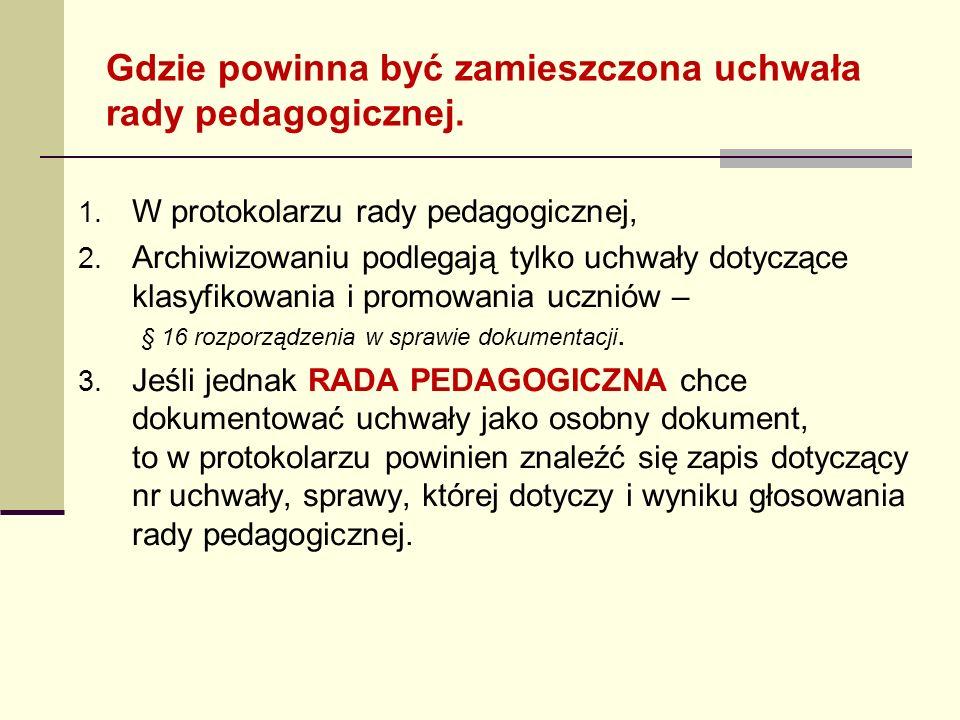 Gdzie powinna być zamieszczona uchwała rady pedagogicznej. 1. W protokolarzu rady pedagogicznej, 2. Archiwizowaniu podlegają tylko uchwały dotyczące k