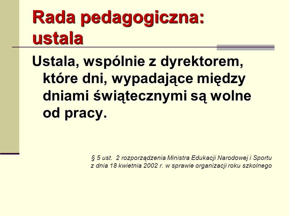 Rada pedagogiczna: ustala Ustala, wspólnie z dyrektorem, które dni, wypadające między dniami świątecznymi są wolne od pracy. § 5 ust. 2 rozporządzenia