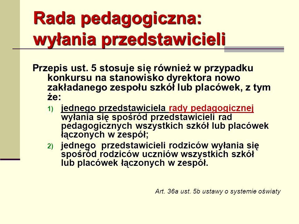 Rada pedagogiczna: wyłania przedstawicieli Przepis ust. 5 stosuje się również w przypadku konkursu na stanowisko dyrektora nowo zakładanego zespołu sz