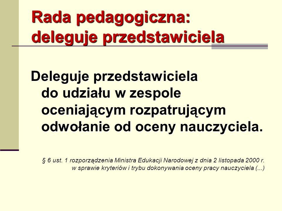 Rada pedagogiczna: deleguje przedstawiciela Deleguje przedstawiciela do udziału w zespole oceniającym rozpatrującym odwołanie od oceny nauczyciela. §