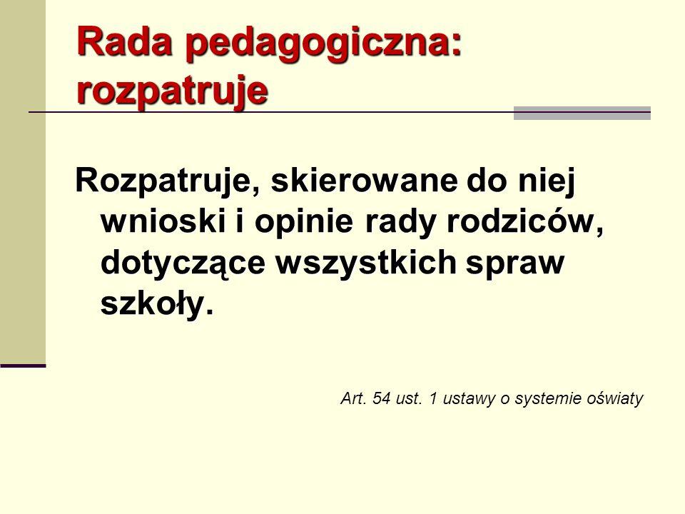 Rada pedagogiczna: rozpatruje Rozpatruje, skierowane do niej wnioski i opinie rady rodziców, dotyczące wszystkich spraw szkoły. Art. 54 ust. 1 ustawy