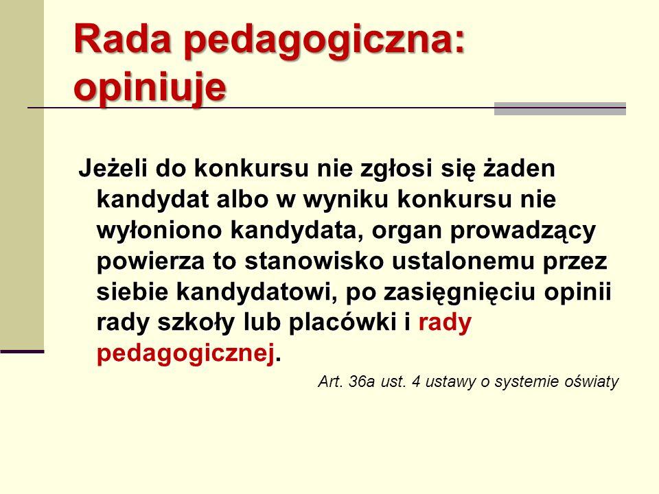 Rada pedagogiczna: opiniuje Jeżeli do konkursu nie zgłosi się żaden kandydat albo w wyniku konkursu nie wyłoniono kandydata, organ prowadzący powierza