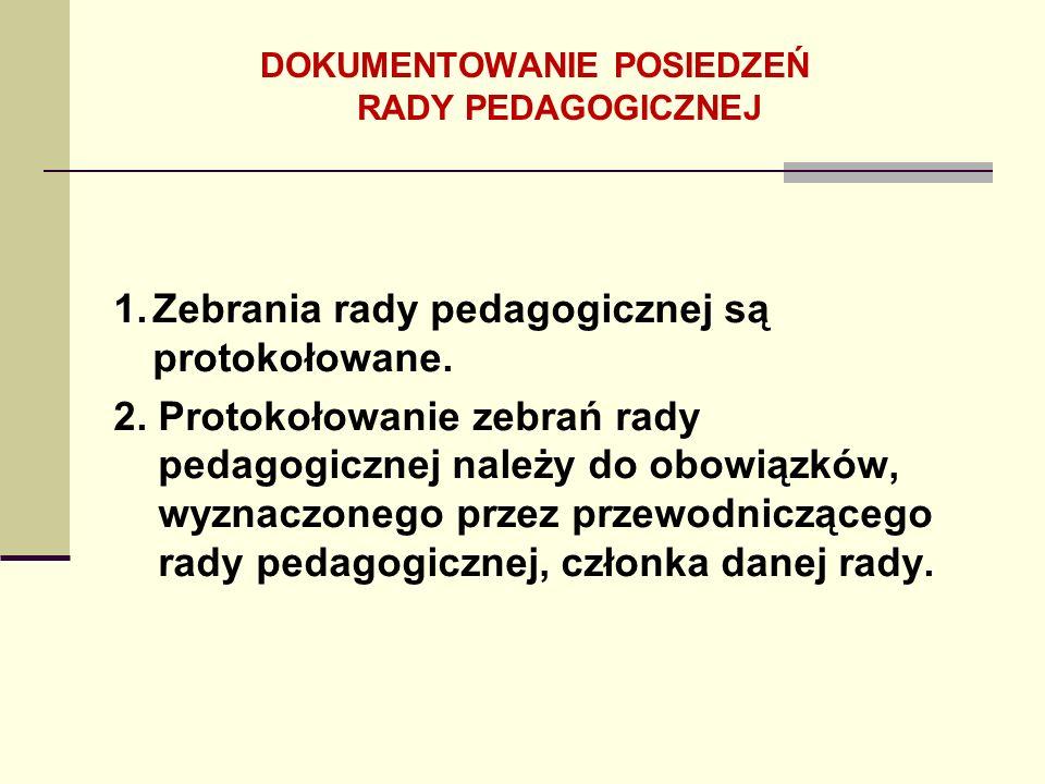 1.Zebrania rady pedagogicznej są protokołowane. 2. Protokołowanie zebrań rady pedagogicznej należy do obowiązków, wyznaczonego przez przewodniczącego