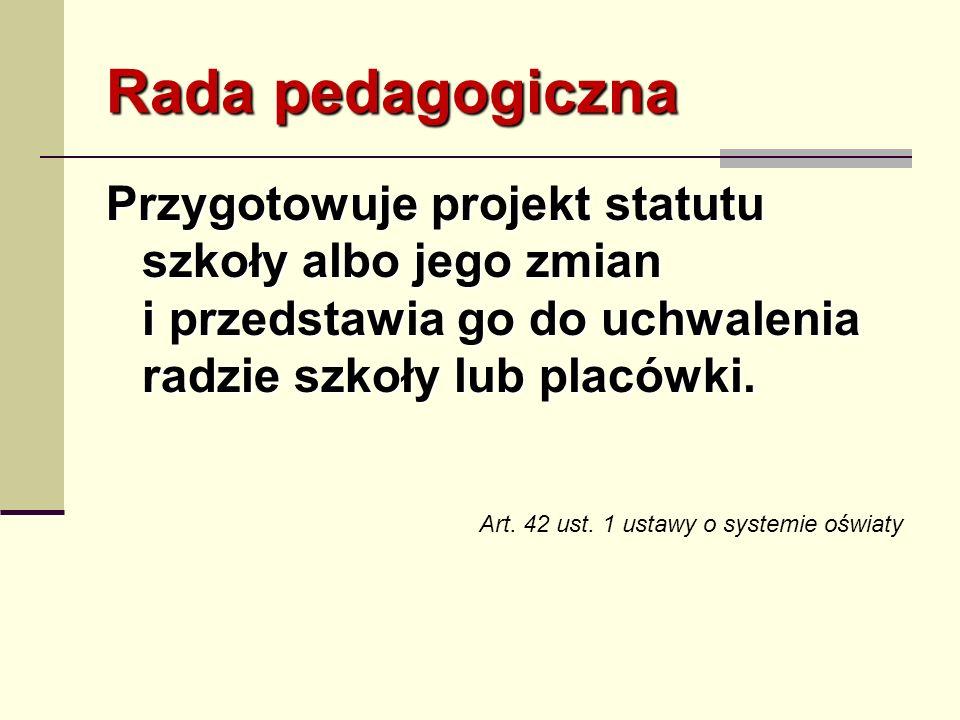 Rada pedagogiczna Przygotowuje projekt statutu szkoły albo jego zmian i przedstawia go do uchwalenia radzie szkoły lub placówki. Art. 42 ust. 1 ustawy