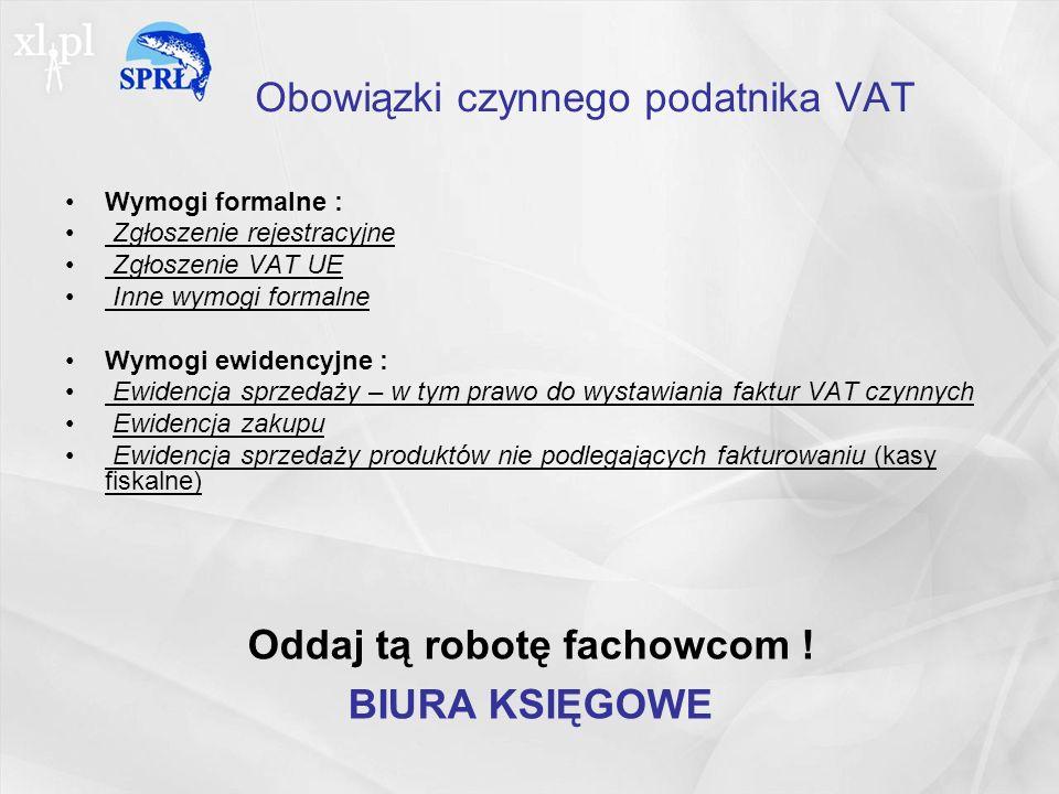 Obowiązki czynnego podatnika VAT Wymogi formalne : Zgłoszenie rejestracyjne Zgłoszenie VAT UE Inne wymogi formalne Wymogi ewidencyjne : Ewidencja sprzedaży – w tym prawo do wystawiania faktur VAT czynnych Ewidencja zakupu Ewidencja sprzedaży produktów nie podlegających fakturowaniu (kasy fiskalne) Oddaj tą robotę fachowcom .