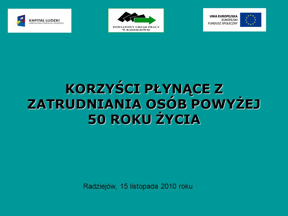 KORZYŚCI PŁYNĄCE Z ZATRUDNIANIA OSÓB POWYŻEJ 50 ROKU ŻYCIA Radziejów, 15 listopada 2010 roku