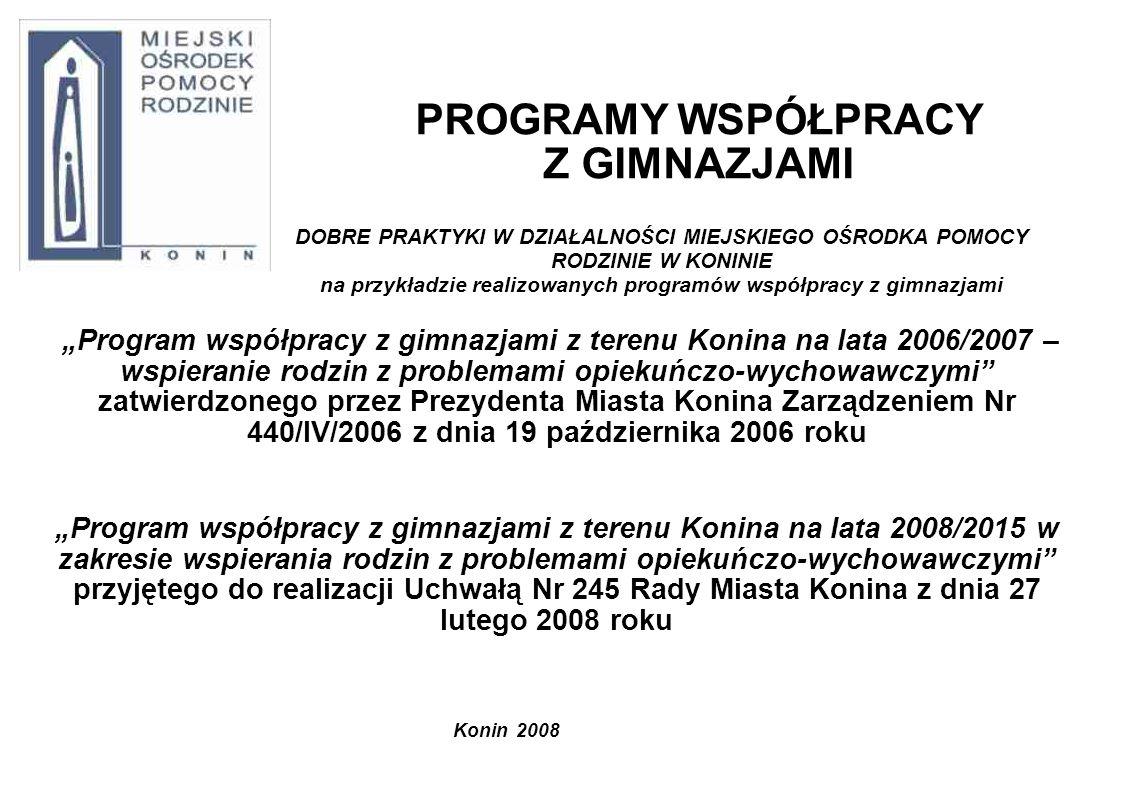 PROGRAMY WSPÓŁPRACY Z GIMNAZJAMI Program współpracy z gimnazjami z terenu Konina na lata 2006/2007 – wspieranie rodzin z problemami opiekuńczo-wychowawczymi zatwierdzonego przez Prezydenta Miasta Konina Zarządzeniem Nr 440/IV/2006 z dnia 19 października 2006 roku Program współpracy z gimnazjami z terenu Konina na lata 2008/2015 w zakresie wspierania rodzin z problemami opiekuńczo-wychowawczymi przyjętego do realizacji Uchwałą Nr 245 Rady Miasta Konina z dnia 27 lutego 2008 roku Konin 2008 DOBRE PRAKTYKI W DZIAŁALNOŚCI MIEJSKIEGO OŚRODKA POMOCY RODZINIE W KONINIE na przykładzie realizowanych programów współpracy z gimnazjami
