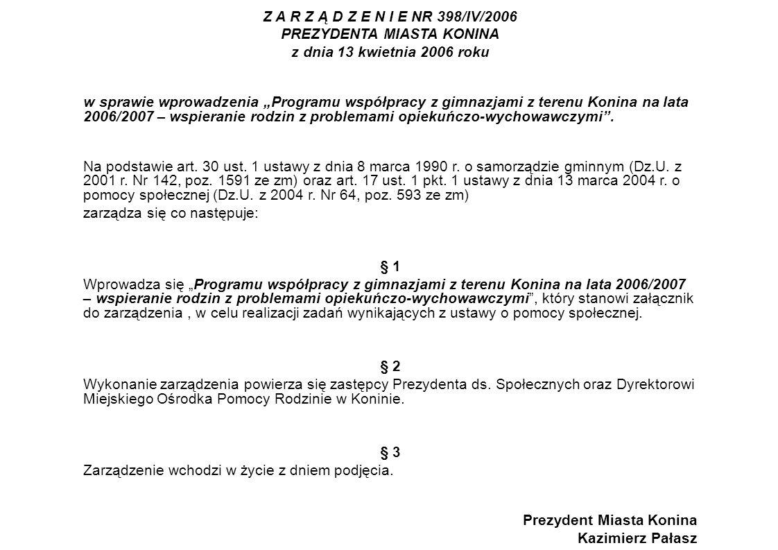 Z A R Z Ą D Z E N I E NR 398/IV/2006 PREZYDENTA MIASTA KONINA z dnia 13 kwietnia 2006 roku w sprawie wprowadzenia Programu współpracy z gimnazjami z terenu Konina na lata 2006/2007 – wspieranie rodzin z problemami opiekuńczo-wychowawczymi.