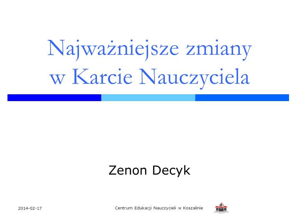 2014-02-17 Centrum Edukacji Nauczycieli w Koszalinie Najważniejsze zmiany w Karcie Nauczyciela Zenon Decyk