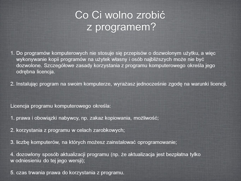 Co Ci wolno zrobić z programem? 1.Do programów komputerowych nie stosuje się przepisów o dozwolonym użytku, a więc wykonywanie kopii programów na użyt