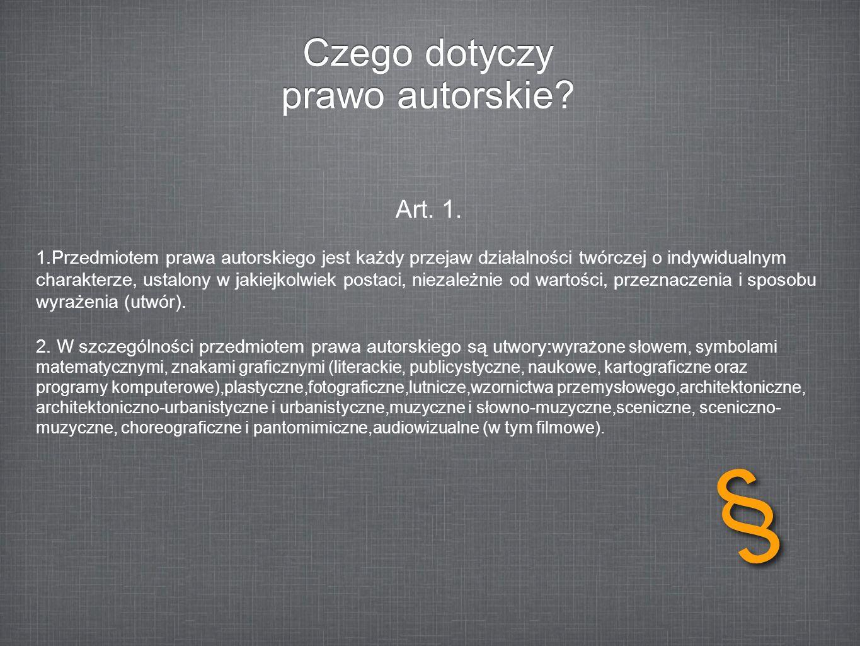 Czego dotyczy prawo autorskie? Art. 1. 1.Przedmiotem prawa autorskiego jest każdy przejaw działalności twórczej o indywidualnym charakterze, ustalony