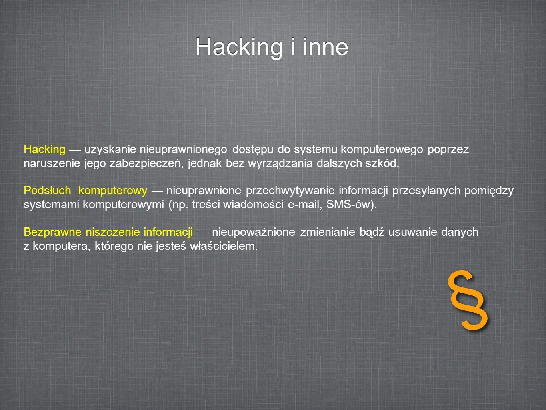Hacking i inne Hacking uzyskanie nieuprawnionego dostępu do systemu komputerowego poprzez naruszenie jego zabezpieczeń, jednak bez wyrządzania dalszyc