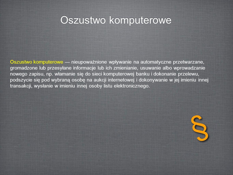 Oszustwo komputerowe Oszustwo komputerowe nieupoważnione wpływanie na automatyczne przetwarzane, gromadzone lub przesyłane informacje lub ich zmienian