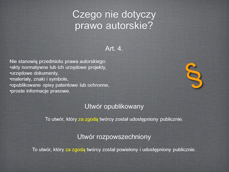 Czego nie dotyczy prawo autorskie? Art. 4. Nie stanowią przedmiotu prawa autorskiego: akty normatywne lub ich urzędowe projekty, urzędowe dokumenty, m