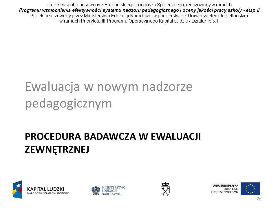 26 PROCEDURA BADAWCZA W EWALUACJI ZEWNĘTRZNEJ Ewaluacja w nowym nadzorze pedagogicznym Projekt współfinansowany z Europejskiego Funduszu Społecznego,