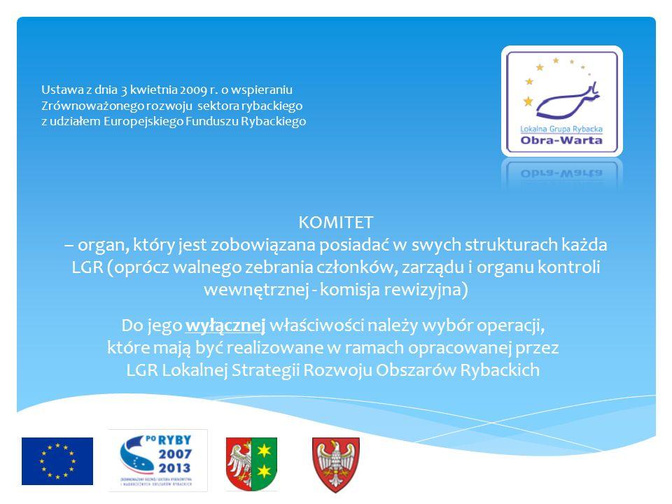 KOMITET – organ, który jest zobowiązana posiadać w swych strukturach każda LGR (oprócz walnego zebrania członków, zarządu i organu kontroli wewnętrznej - komisja rewizyjna) Do jego wyłącznej właściwości należy wybór operacji, które mają być realizowane w ramach opracowanej przez LGR Lokalnej Strategii Rozwoju Obszarów Rybackich Ustawa z dnia 3 kwietnia 2009 r.