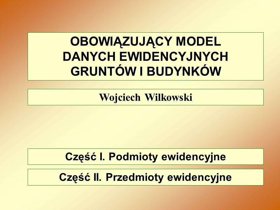 OBOWIĄZUJĄCY MODEL DANYCH EWIDENCYJNYCH GRUNTÓW I BUDYNKÓW Wojciech Wilkowski Część I. Podmioty ewidencyjne Część II. Przedmioty ewidencyjne