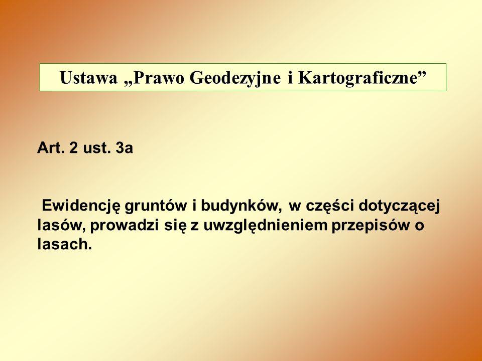 Ustawa Prawo Geodezyjne i Kartograficzne Art. 2 ust. 3a Ewidencję gruntów i budynków, w części dotyczącej lasów, prowadzi się z uwzględnieniem przepis