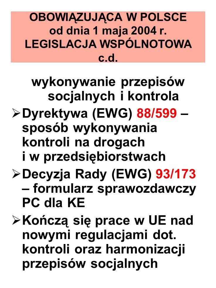 OBOWIĄZUJĄCA W POLSCE od dnia 1 maja 2004 r. LEGISLACJA WSPÓLNOTOWA c.d. wykonywanie przepisów socjalnych i kontrola Dyrektywa (EWG) 88/599 – sposób w