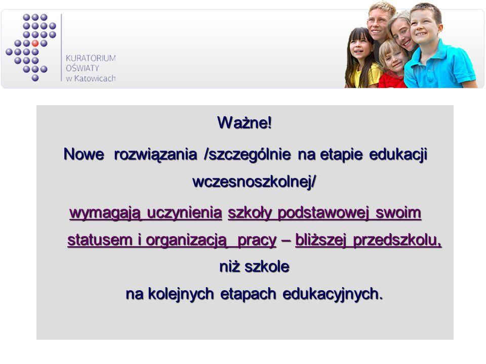 Ważne! Nowe rozwiązania /szczególnie na etapie edukacji wczesnoszkolnej/ wymagają uczynienia szkoły podstawowej swoim statusem i organizacją pracy – b