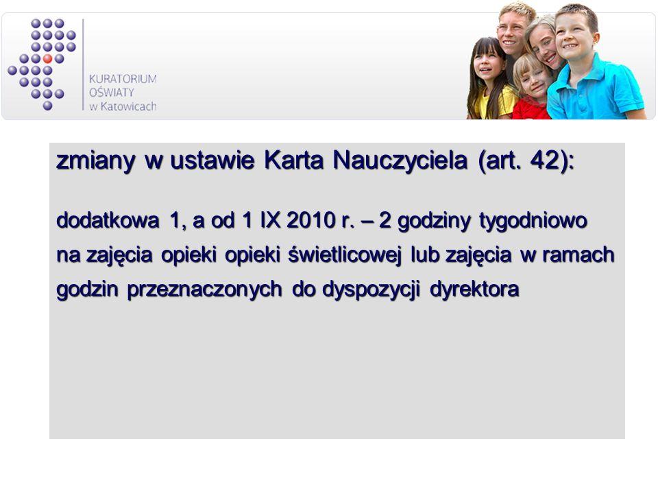 zmiany w ustawie Karta Nauczyciela (art. 42): dodatkowa 1, a od 1 IX 2010 r. – 2 godziny tygodniowo na zajęcia opieki opieki świetlicowej lub zajęcia
