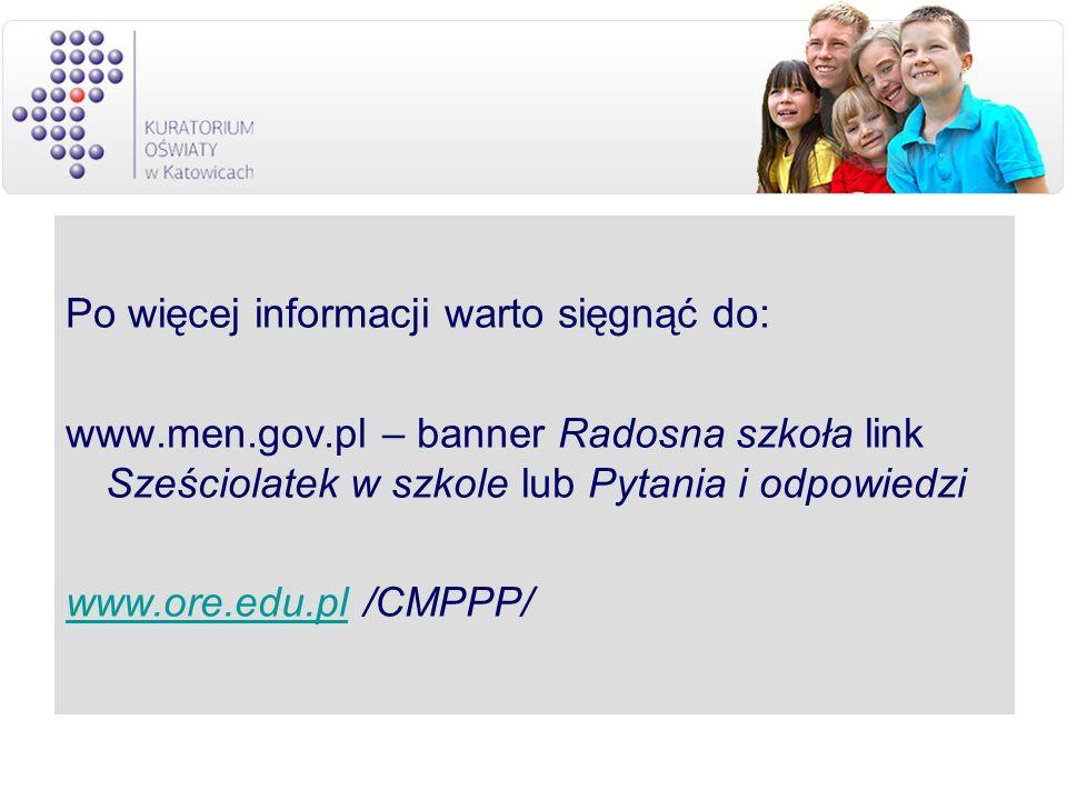 Po więcej informacji warto sięgnąć do: www.men.gov.pl – banner Radosna szkoła link Sześciolatek w szkole lub Pytania i odpowiedzi www.ore.edu.plwww.or