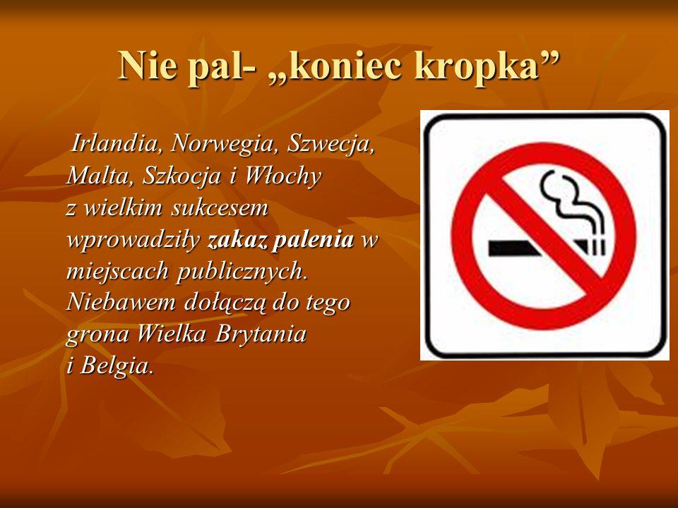 Nie pal- koniec kropka Irlandia, Norwegia, Szwecja, Malta, Szkocja i Włochy z wielkim sukcesem wprowadziły zakaz palenia w miejscach publicznych.