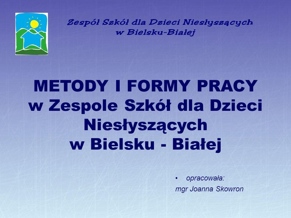 METODY I FORMY PRACY w Zespole Szkół dla Dzieci Niesłyszących w Bielsku - Białej opracowała: mgr Joanna Skowron