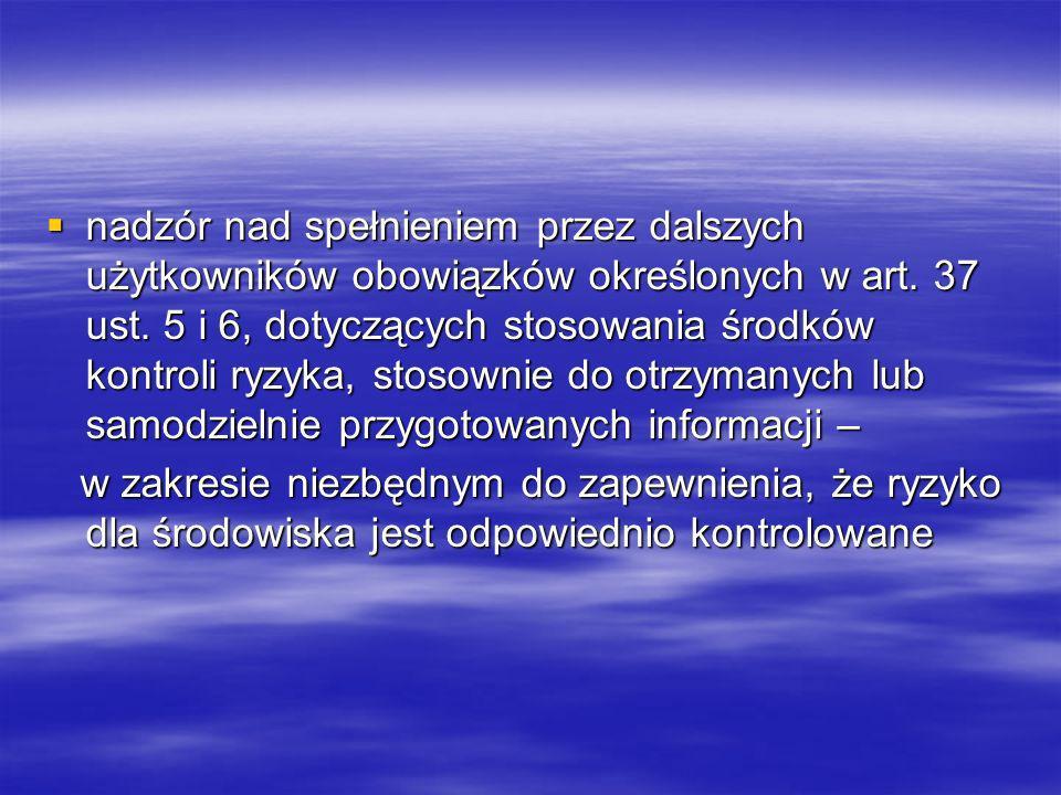 nadzór nad spełnieniem przez dalszych użytkowników obowiązków określonych w art. 37 ust. 5 i 6, dotyczących stosowania środków kontroli ryzyka, stosow