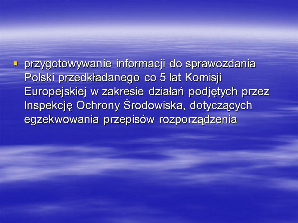 przygotowywanie informacji do sprawozdania Polski przedkładanego co 5 lat Komisji Europejskiej w zakresie działań podjętych przez Inspekcję Ochrony Środowiska, dotyczących egzekwowania przepisów rozporządzenia przygotowywanie informacji do sprawozdania Polski przedkładanego co 5 lat Komisji Europejskiej w zakresie działań podjętych przez Inspekcję Ochrony Środowiska, dotyczących egzekwowania przepisów rozporządzenia