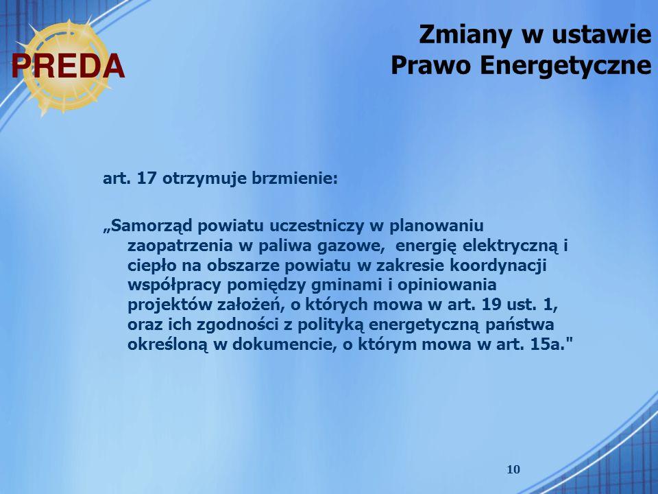 10 Zmiany w ustawie Prawo Energetyczne art. 17 otrzymuje brzmienie: Samorząd powiatu uczestniczy w planowaniu zaopatrzenia w paliwa gazowe, energię el