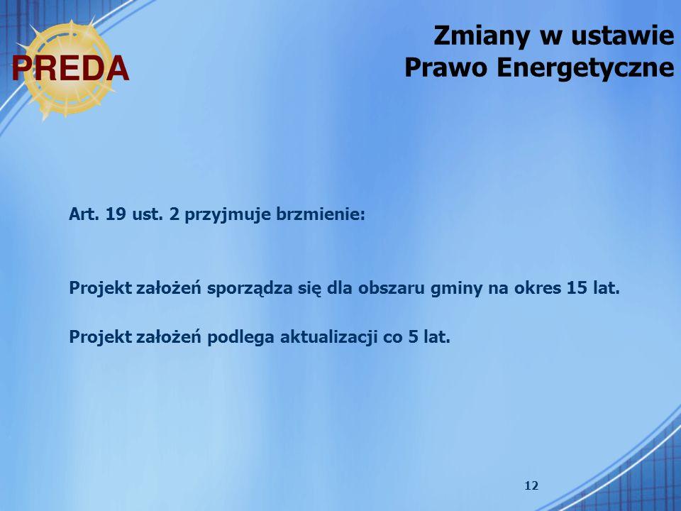 12 Zmiany w ustawie Prawo Energetyczne Art. 19 ust. 2 przyjmuje brzmienie: Projekt założeń sporządza się dla obszaru gminy na okres 15 lat. Projekt za