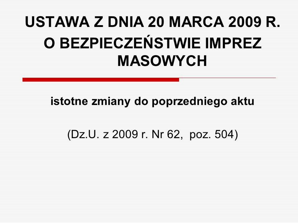 USTAWA Z DNIA 20 MARCA 2009 R. O BEZPIECZEŃSTWIE IMPREZ MASOWYCH istotne zmiany do poprzedniego aktu (Dz.U. z 2009 r. Nr 62, poz. 504)