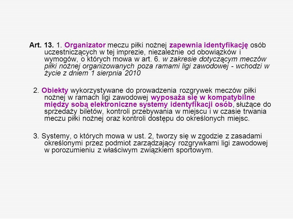 Art. 13. 1. Organizator meczu piłki nożnej zapewnia identyfikację osób uczestniczących w tej imprezie, niezależnie od obowiązków i wymogów, o których