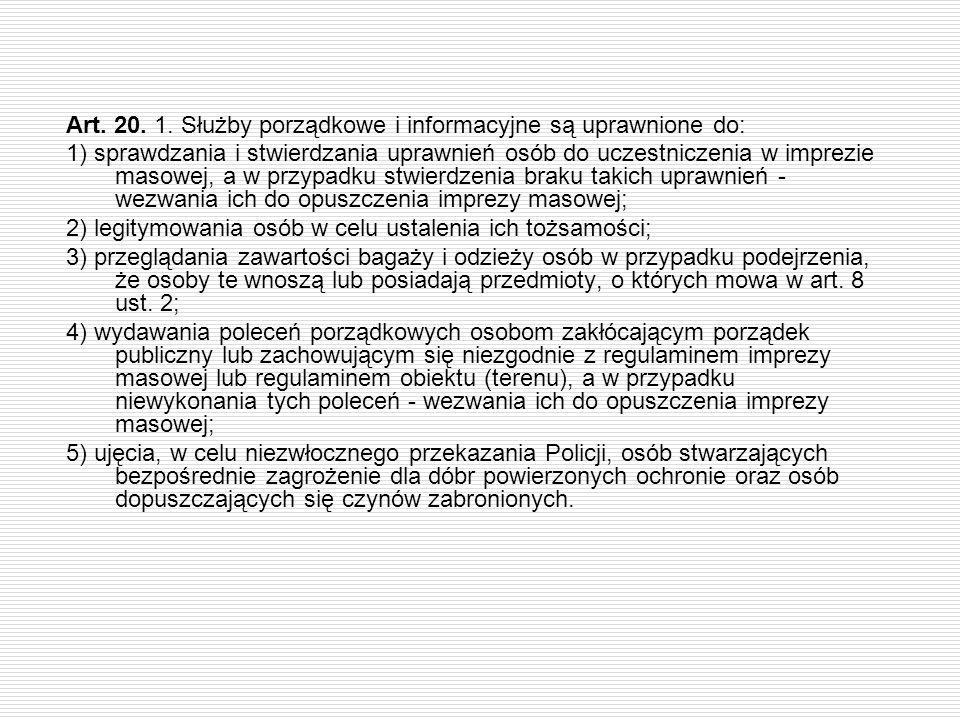 Art. 20. 1. Służby porządkowe i informacyjne są uprawnione do: 1) sprawdzania i stwierdzania uprawnień osób do uczestniczenia w imprezie masowej, a w
