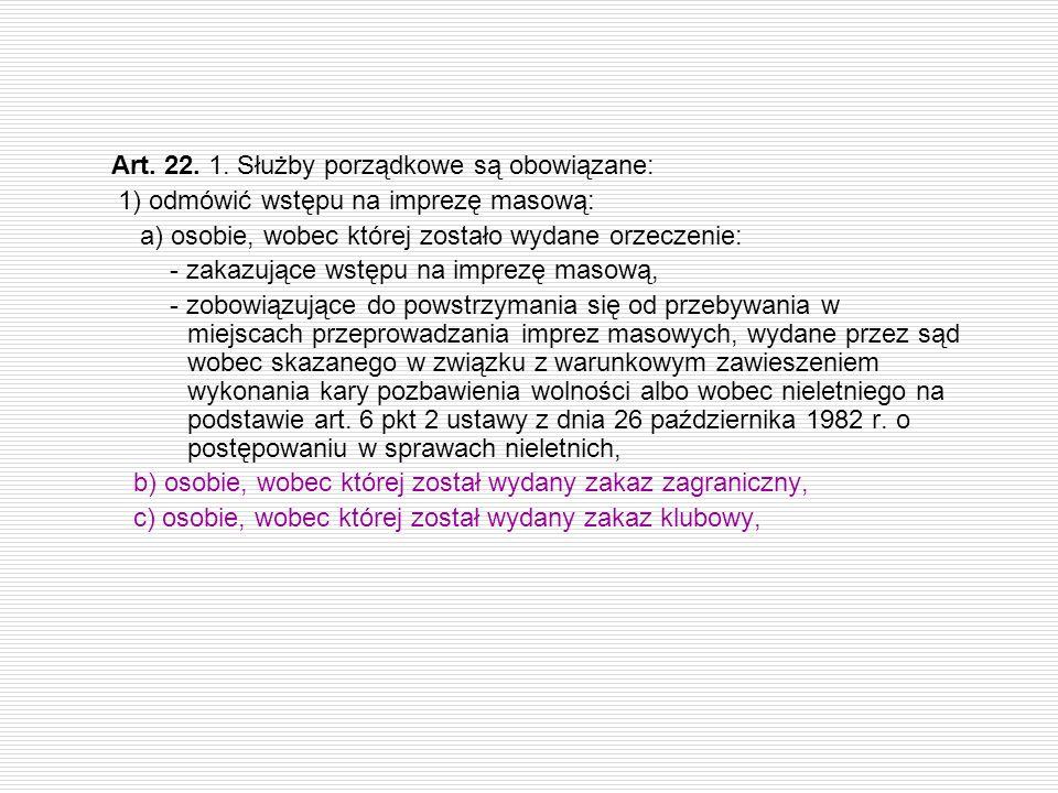 Art. 22. 1. Służby porządkowe są obowiązane: 1) odmówić wstępu na imprezę masową: a) osobie, wobec której zostało wydane orzeczenie: - zakazujące wstę