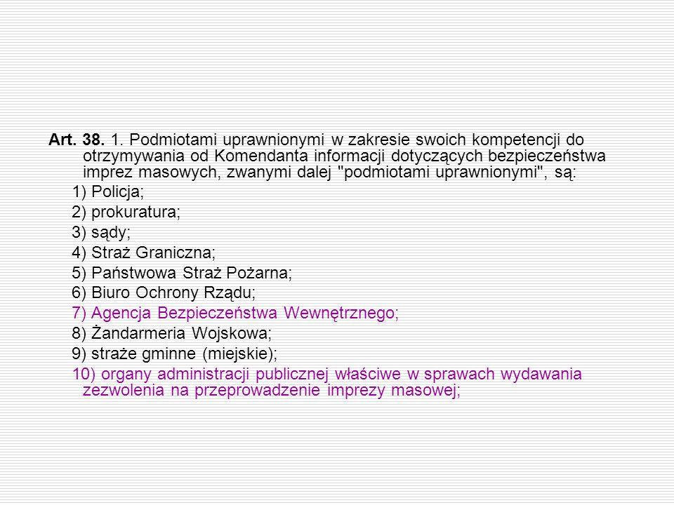 Art. 38. 1. Podmiotami uprawnionymi w zakresie swoich kompetencji do otrzymywania od Komendanta informacji dotyczących bezpieczeństwa imprez masowych,