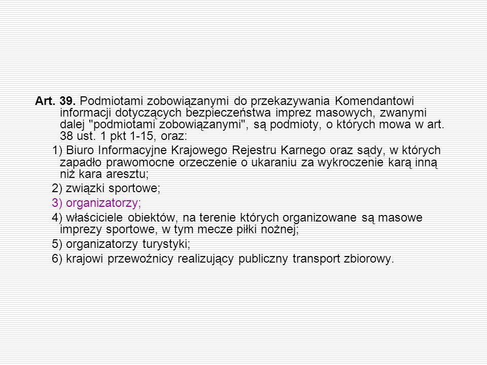 Art. 39. Podmiotami zobowiązanymi do przekazywania Komendantowi informacji dotyczących bezpieczeństwa imprez masowych, zwanymi dalej