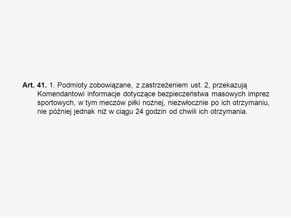 Art. 41. 1. Podmioty zobowiązane, z zastrzeżeniem ust. 2, przekazują Komendantowi informacje dotyczące bezpieczeństwa masowych imprez sportowych, w ty