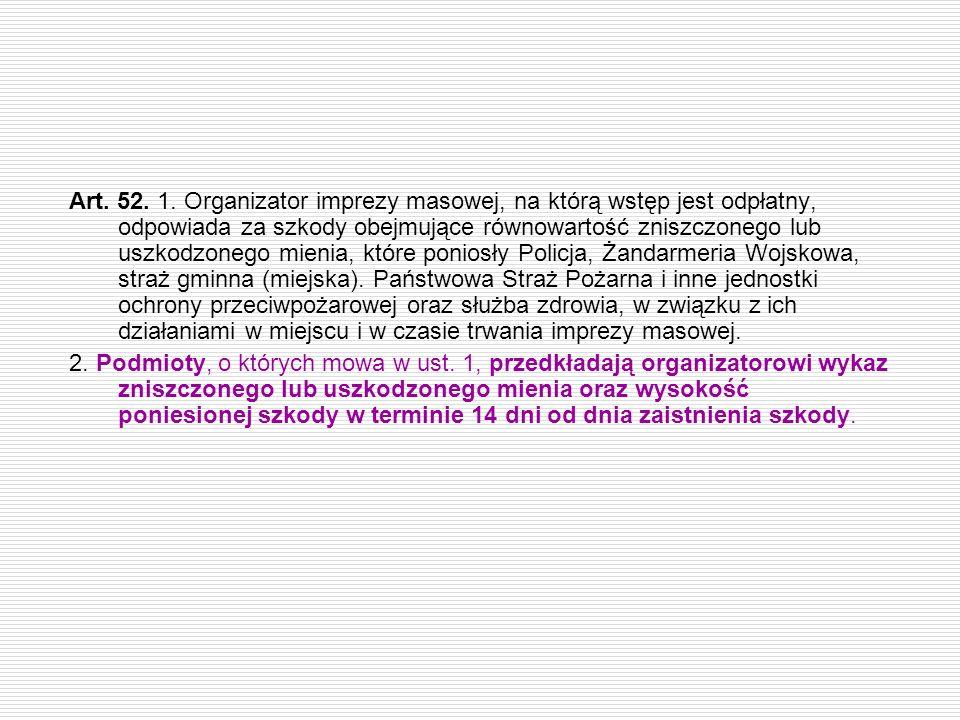 Art. 52. 1. Organizator imprezy masowej, na którą wstęp jest odpłatny, odpowiada za szkody obejmujące równowartość zniszczonego lub uszkodzonego mieni