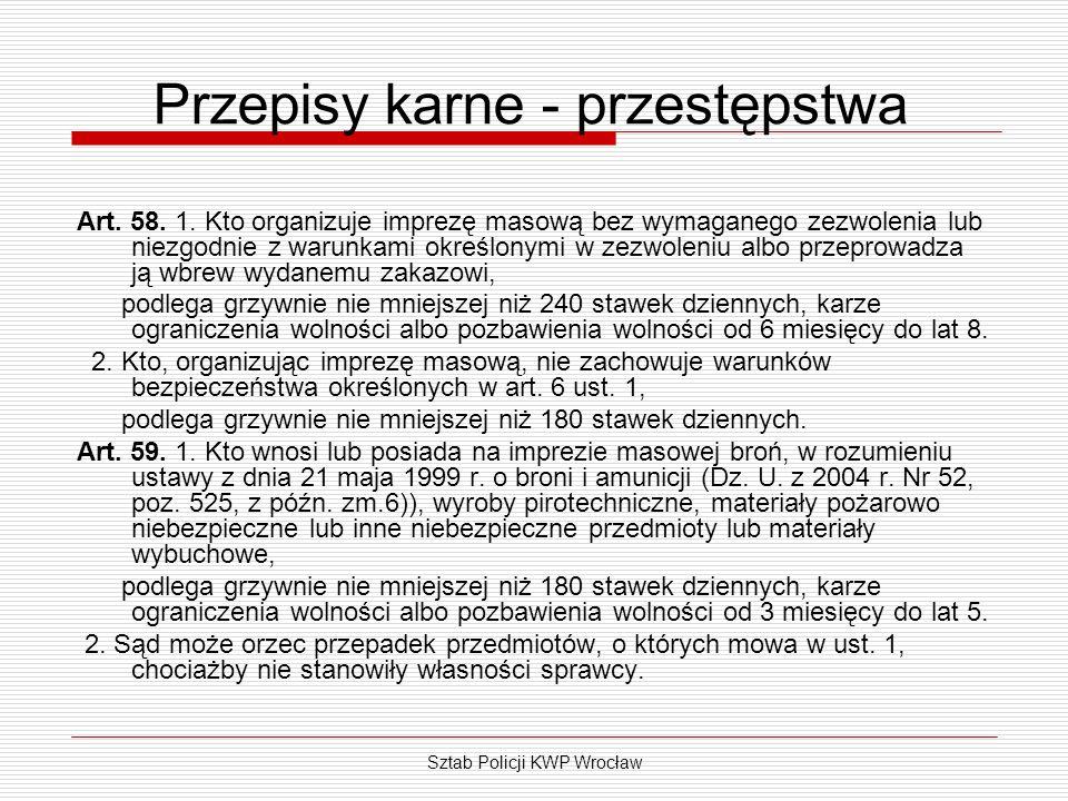 Sztab Policji KWP Wrocław Przepisy karne - przestępstwa Art. 58. 1. Kto organizuje imprezę masową bez wymaganego zezwolenia lub niezgodnie z warunkami