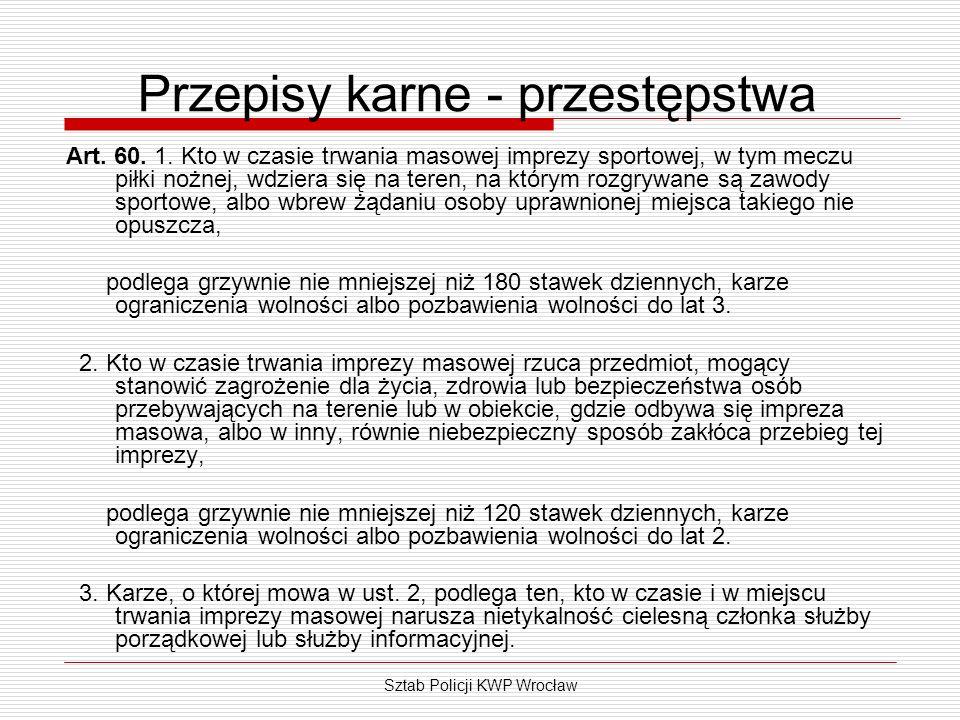 Sztab Policji KWP Wrocław Przepisy karne - przestępstwa Art. 60. 1. Kto w czasie trwania masowej imprezy sportowej, w tym meczu piłki nożnej, wdziera