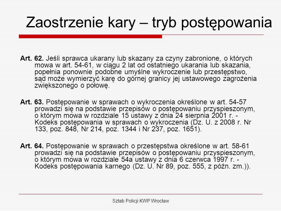 Sztab Policji KWP Wrocław Zaostrzenie kary – tryb postępowania Art. 62. Jeśli sprawca ukarany lub skazany za czyny zabronione, o których mowa w art. 5