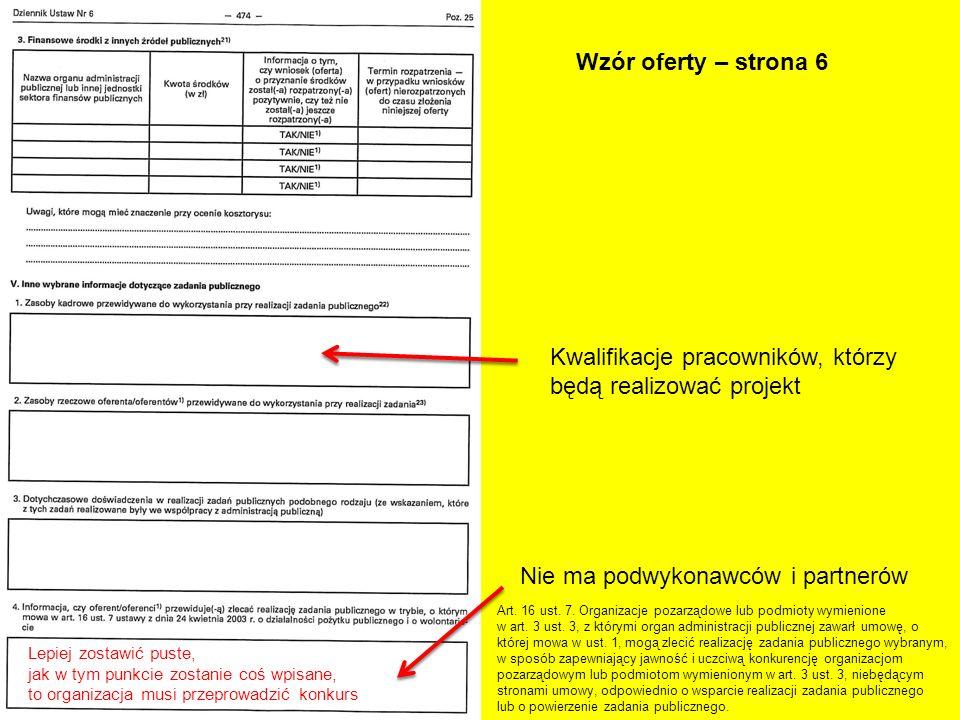Wzór oferty – strona 6 Kwalifikacje pracowników, którzy będą realizować projekt Nie ma podwykonawców i partnerów Art. 16 ust. 7. Organizacje pozarządo