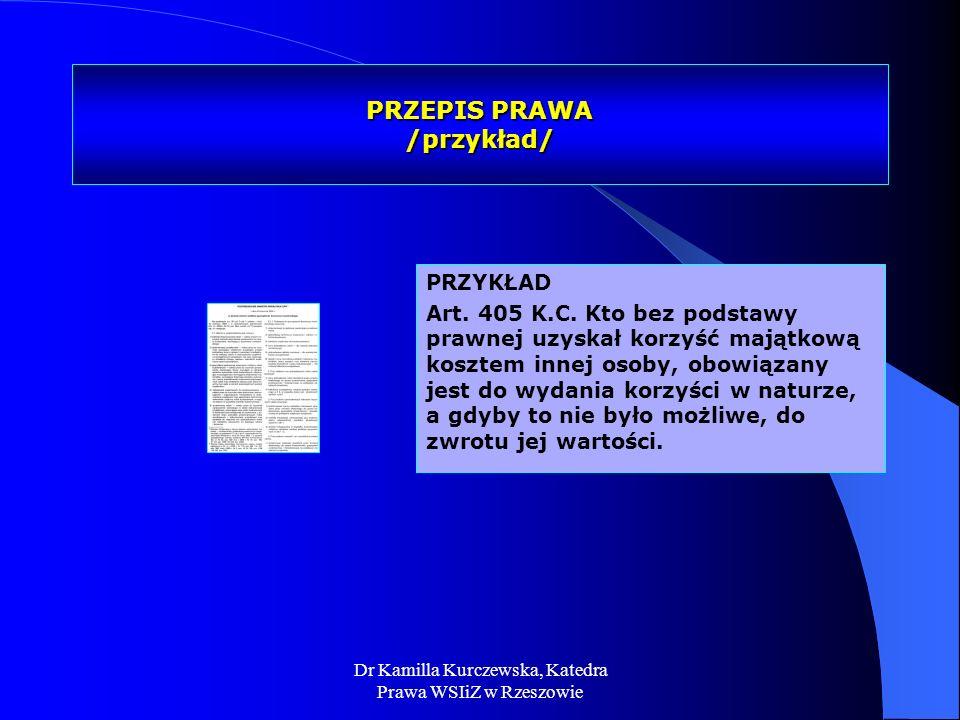 Dr Kamilla Kurczewska, Katedra Prawa WSIiZ w Rzeszowie PRZEPIS PRAWA /przykład/ PRZYKŁAD Art. 405 K.C. Kto bez podstawy prawnej uzyskał korzyść majątk