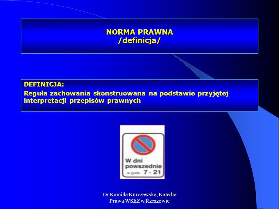 Dr Kamilla Kurczewska, Katedra Prawa WSIiZ w Rzeszowie NORMA PRAWNA /definicja/ DEFINICJA: Reguła zachowania skonstruowana na podstawie przyjętej inte